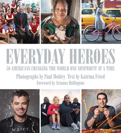 Everyday Heroes: 50 Americans Changing the World One Nonprofit at a Time by Katrina Fried, and photographed by Paul Mobley